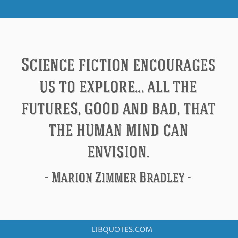 Science fiction encourages us to explore... all the futures, good and bad, that the human mind can envision.