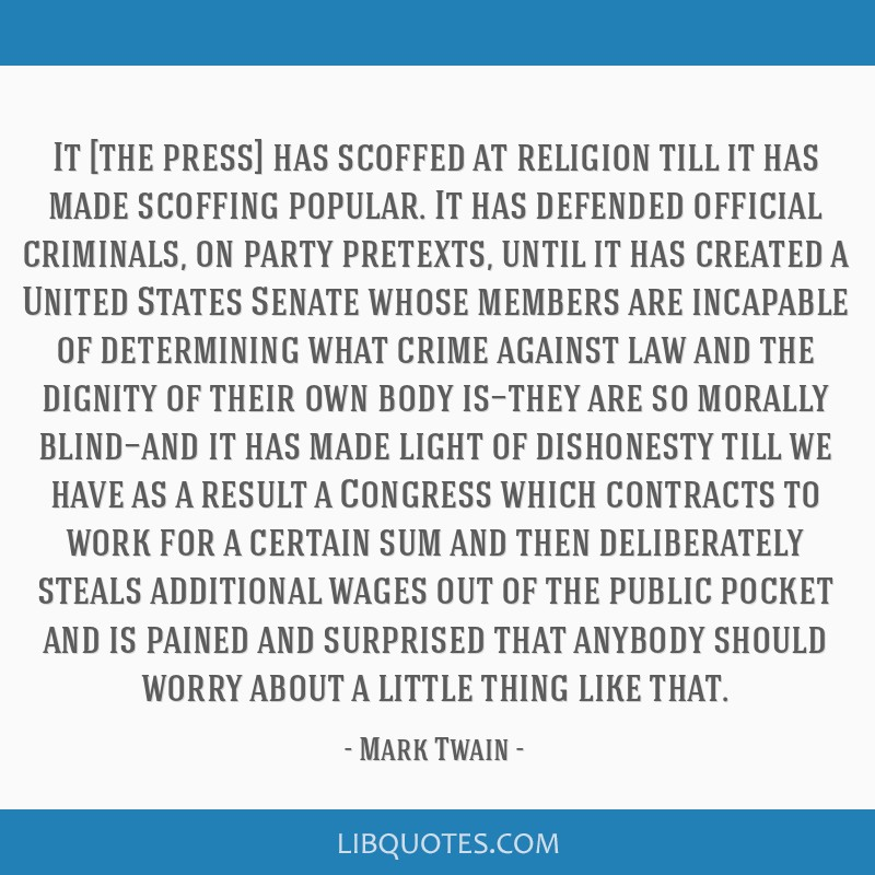 It [the press] has scoffed at religion till it has made scoffing popular. It has defended official criminals, on party pretexts, until it has created ...