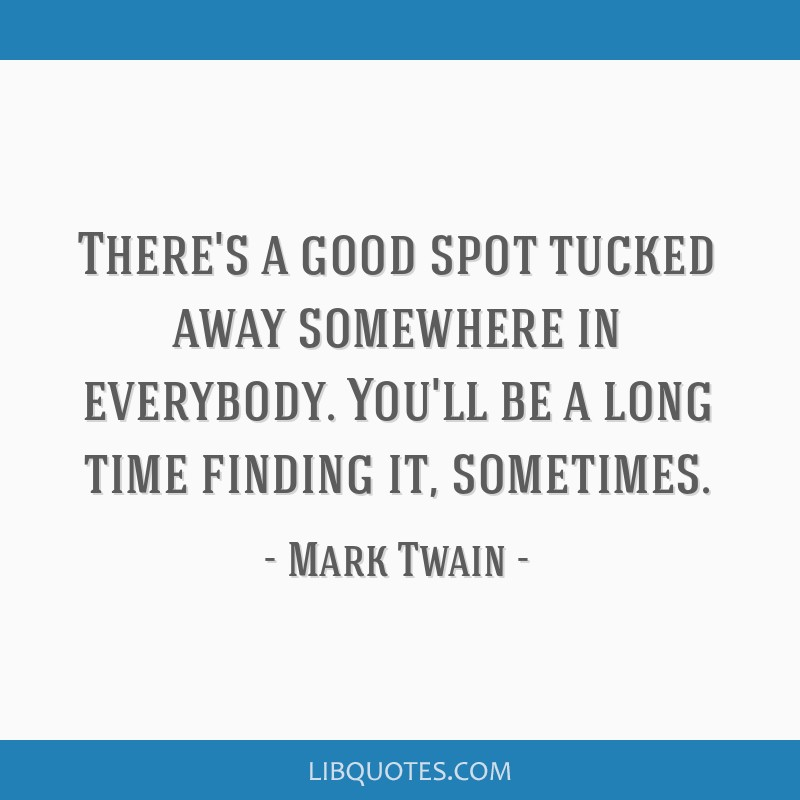 There's a good spot tucked away somewhere in everybody. You'll be a long time finding it, sometimes.