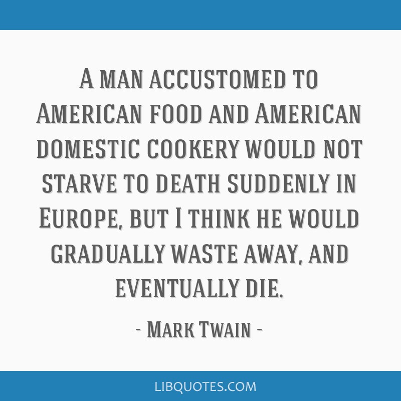 A man accustomed to American food and American domestic cookery would not starve to death suddenly in Europe, but I think he would gradually waste...