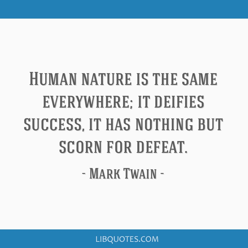 Human Nature Is The Same Everywhere It Deifies Success It Has