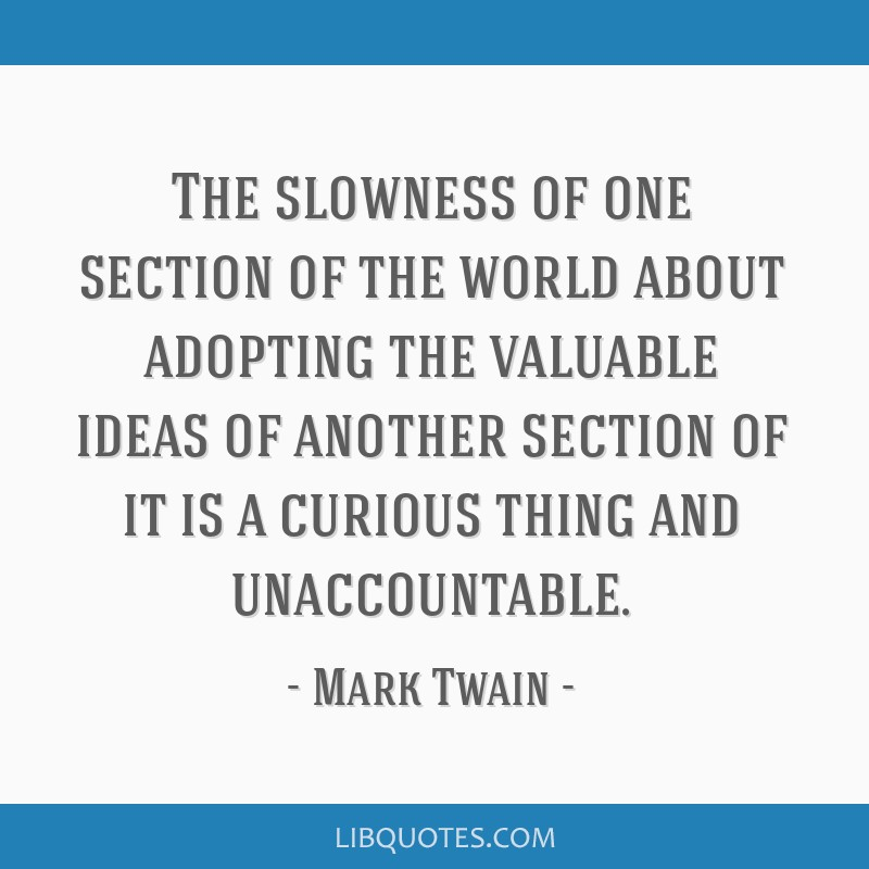 The slowness of one section of the world about adopting the valuable ideas of another section of it is a curious thing and unaccountable.