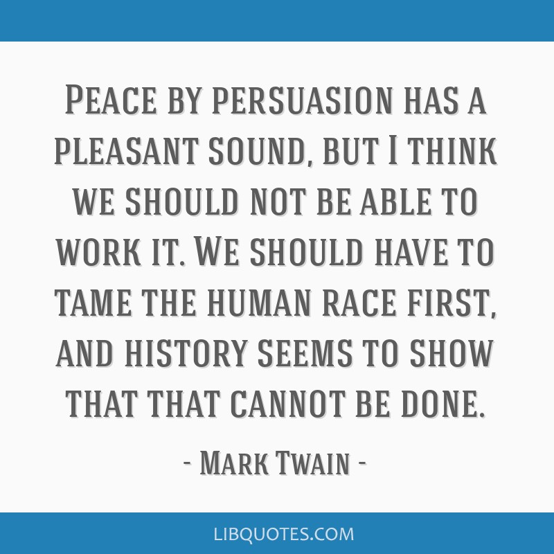 Peace by persuasion has a pleasant sound, but I think we should not be able to work it. We should have to tame the human race first, and history...