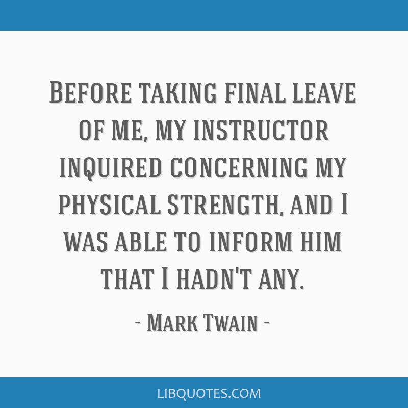 Before taking final leave of me, my instructor inquired concerning my physical strength, and I was able to inform him that I hadn't any.