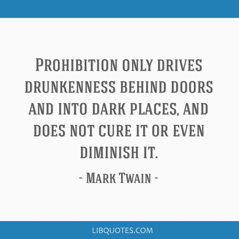 Prohibition only drives drunkenness behind doors and into dark places, and does not cure it or even diminish it.