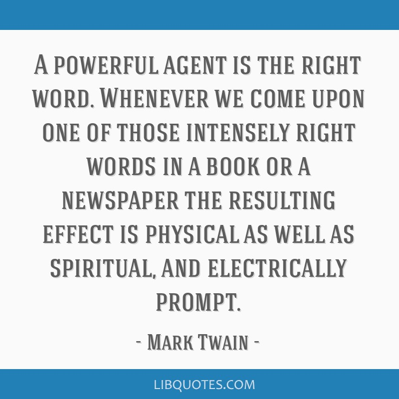A powerful agent is the right word. Whenever we come upon one of those intensely right words in a book or a newspaper the resulting effect is...