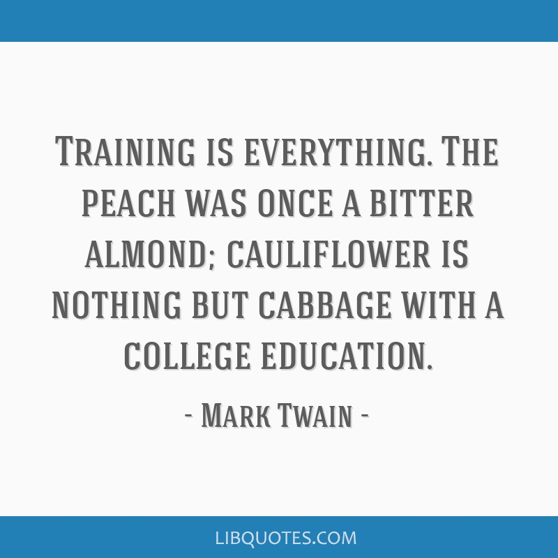 Training is everything. The peach was once a bitter almond; cauliflower is nothing but cabbage with a college education.