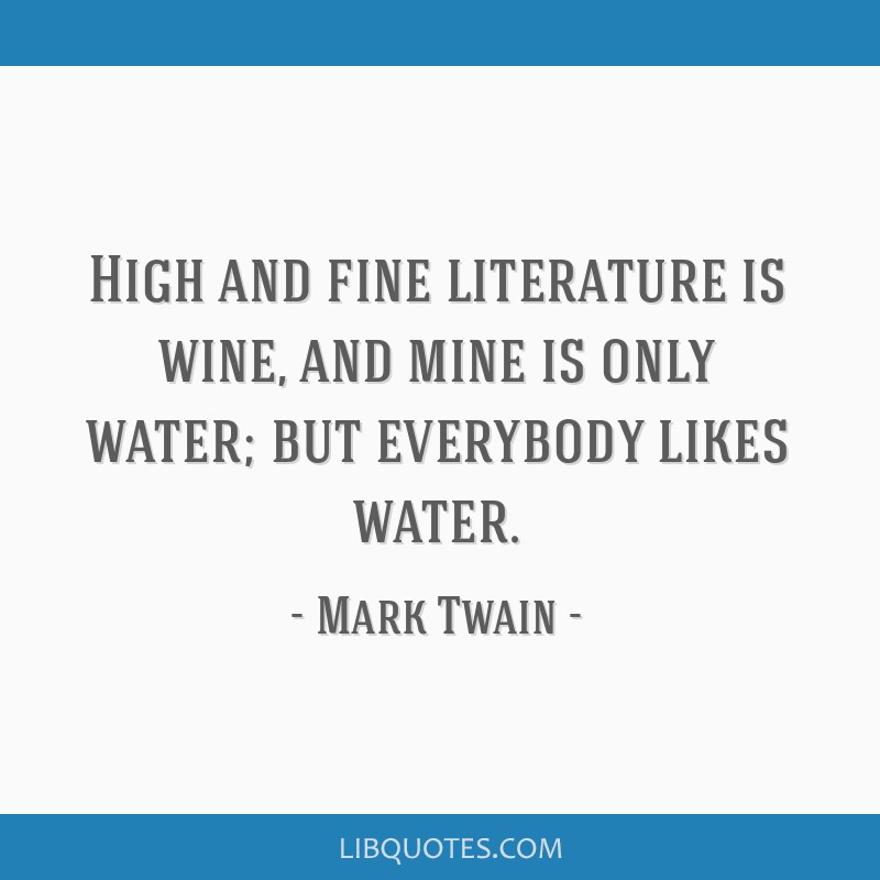 High and fine literature is wine, and mine is only water; but everybody likes water.