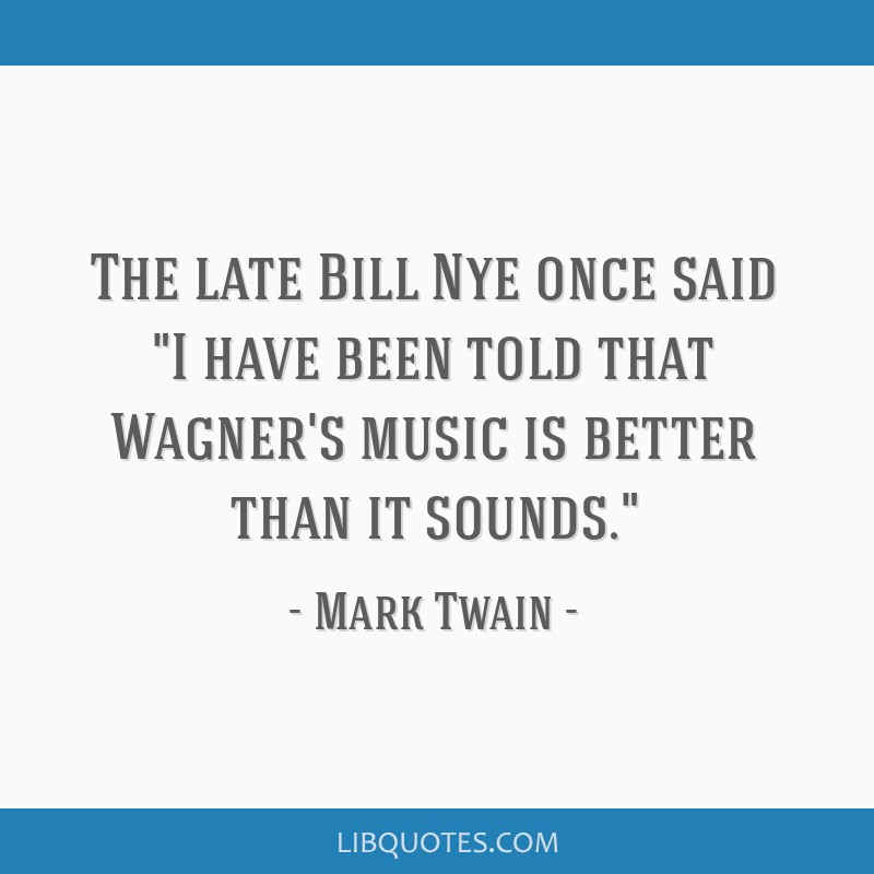 The late Bill Nye once said I have been told that Wagner's music is better than it sounds.