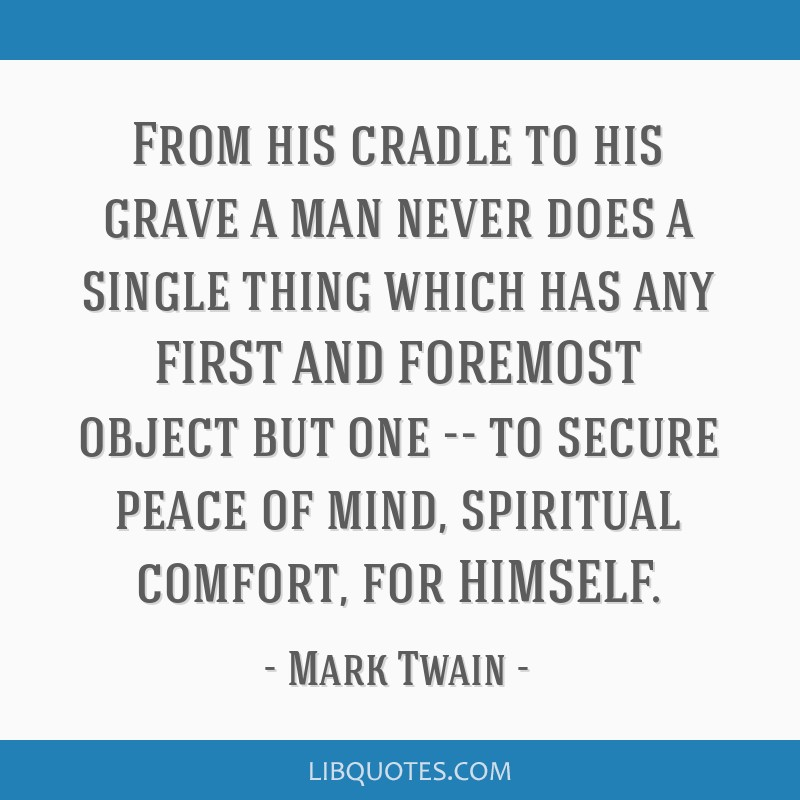 From his cradle to his grave a man never does a single thing which has any FIRST AND FOREMOST object but one -- to secure peace of mind, spiritual...