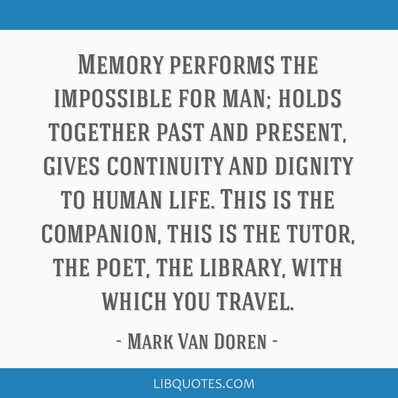 Memory performs the impossible for man; holds together past and present, gives continuity and dignity to human life. This is the companion, this is...
