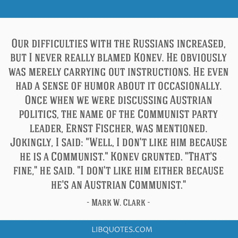 Our difficulties with the Russians increased, but I never really blamed Konev. He obviously was merely carrying out instructions. He even had a sense ...