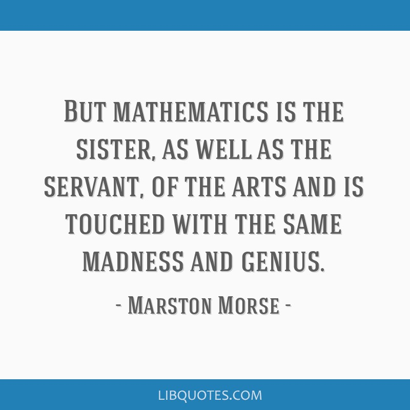 But mathematics is the sister, as well as the servant, of the arts and is touched with the same madness and genius.