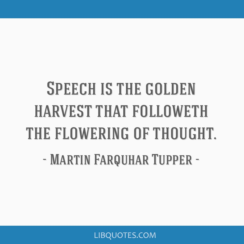 Speech is the golden harvest that followeth the flowering of thought.