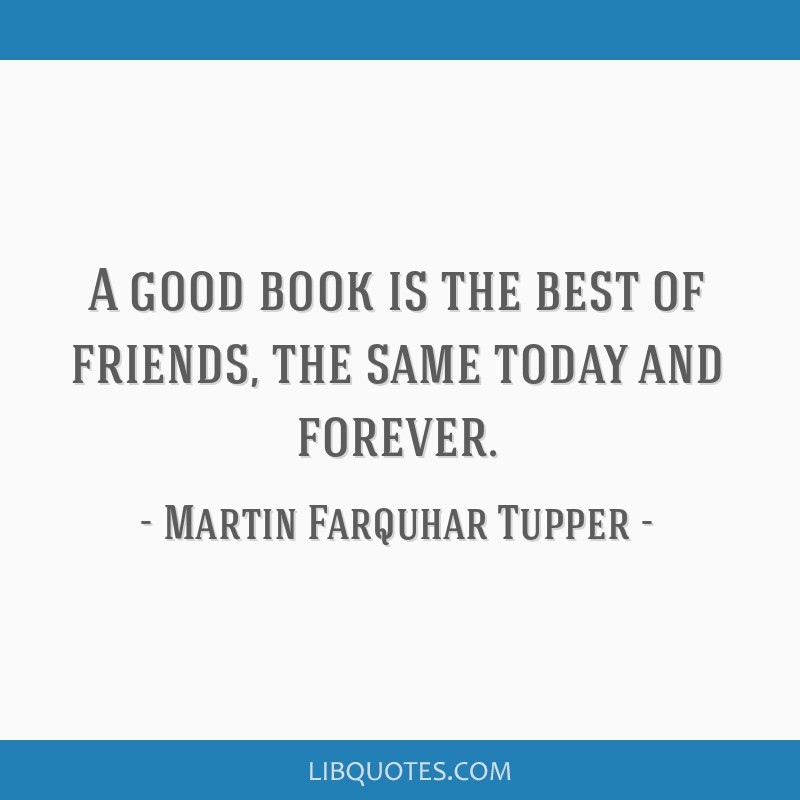 A good book is the best of friends, the same today and forever.