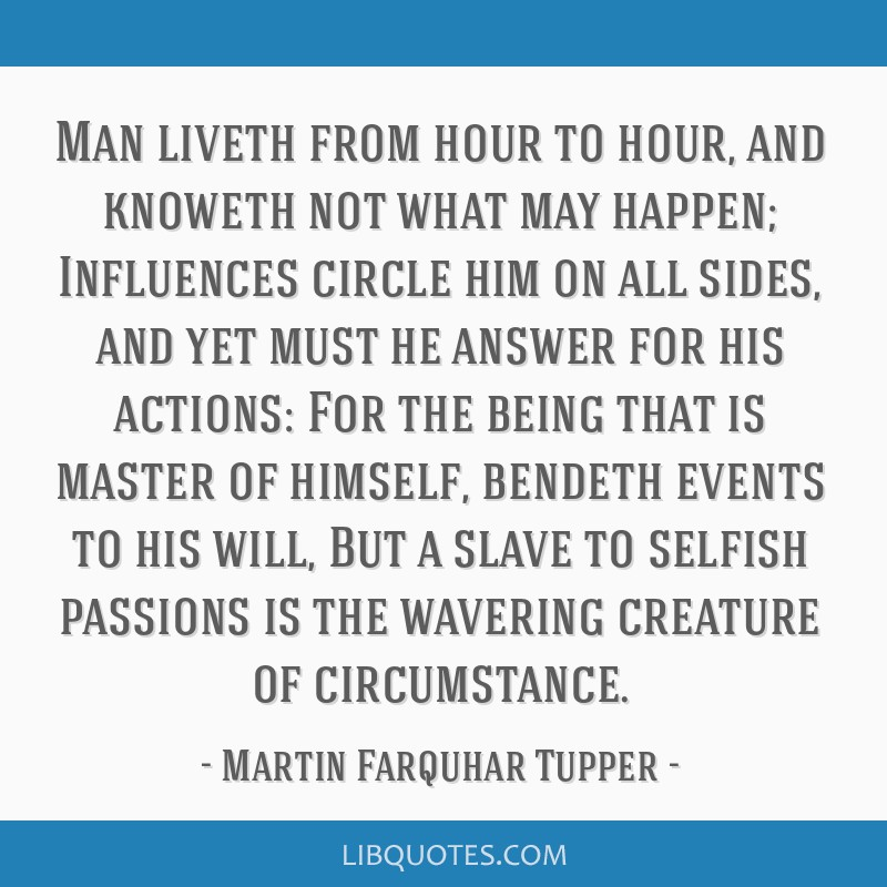 Man liveth from hour to hour, and knoweth not what may happen; Influences circle him on all sides, and yet must he answer for his actions: For the...