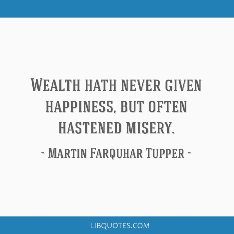 Wealth hath never given happiness, but often hastened misery.
