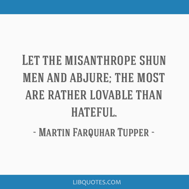 Let the misanthrope shun men and abjure; the most are rather lovable than hateful.