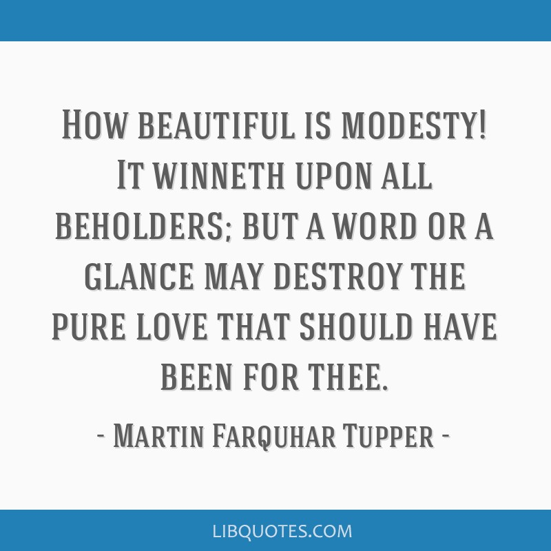 How beautiful is modesty! It winneth upon all beholders; but a word or a glance may destroy the pure love that should have been for thee.