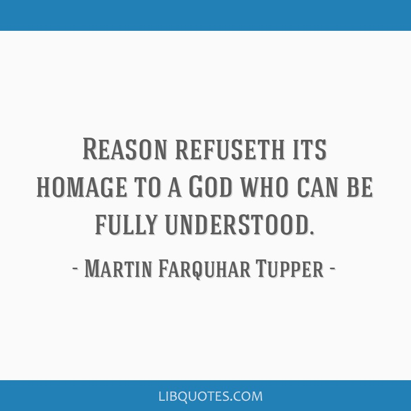 Reason refuseth its homage to a God who can be fully understood.