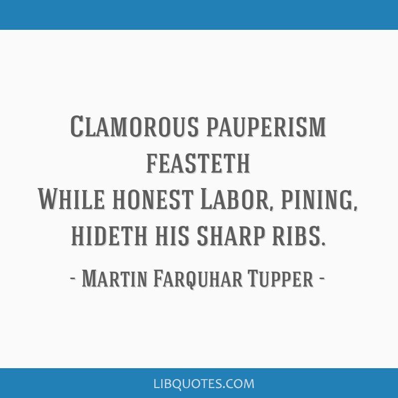Clamorous pauperism feasteth While honest Labor, pining, hideth his sharp ribs.