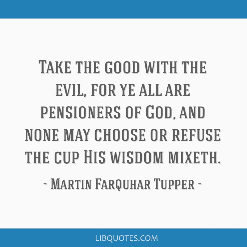 Take the good with the evil, for ye all are pensioners of God, and none may choose or refuse the cup His wisdom mixeth.