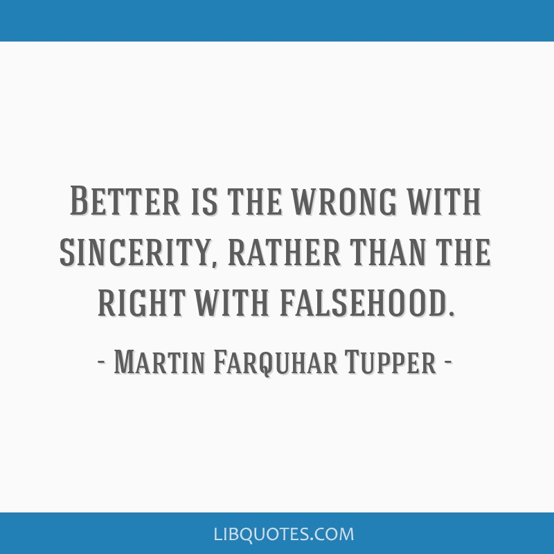Better is the wrong with sincerity, rather than the right with falsehood.