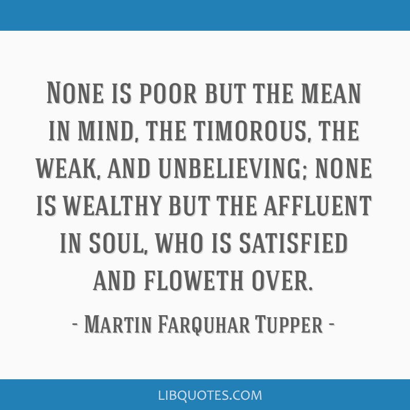 None is poor but the mean in mind, the timorous, the weak, and unbelieving; none is wealthy but the affluent in soul, who is satisfied and floweth...