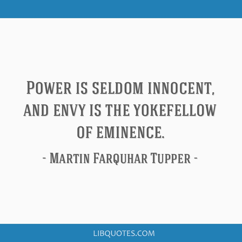 Power is seldom innocent, and envy is the yokefellow of eminence.