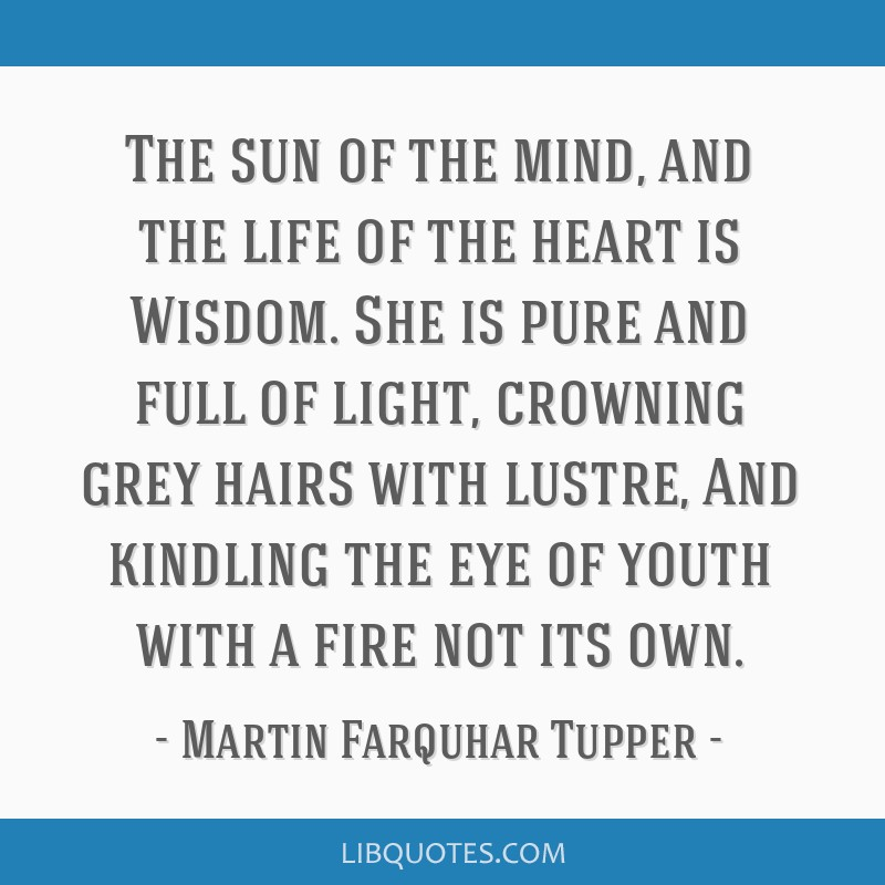 The sun of the mind, and the life of the heart is Wisdom. She is pure and full of light, crowning grey hairs with lustre, And kindling the eye of...