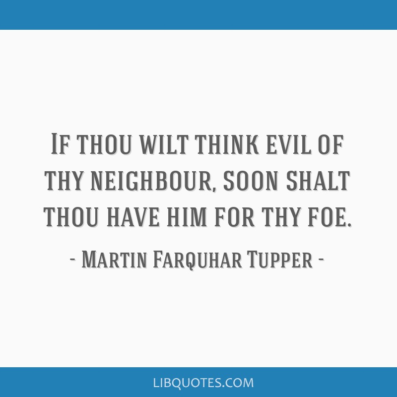 If thou wilt think evil of thy neighbour, soon shalt thou have him for thy foe.