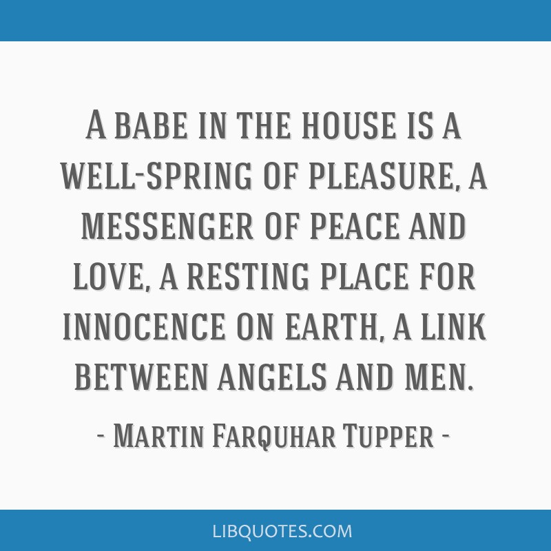 A babe in the house is a well-spring of pleasure, a messenger of peace and love, a resting place for innocence on earth, a link between angels and...