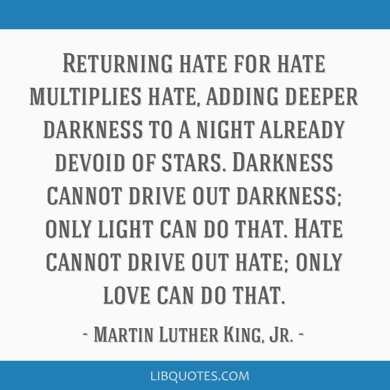 Returning hate for hate multiplies hate, adding deeper darkness to a night already devoid of stars. Darkness cannot drive out darkness; only light...