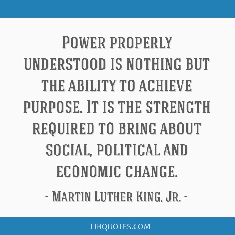 Power properly understood is nothing but the ability to achieve purpose. It is the strength required to bring about social, political and economic...