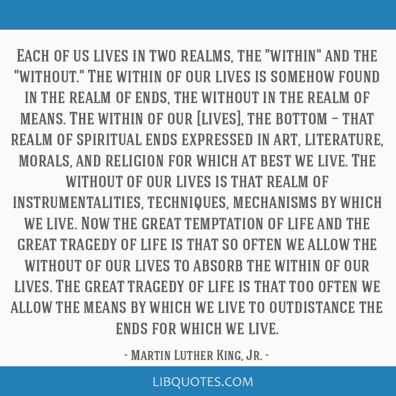 Each of us lives in two realms, the within and the without. The within of our lives is somehow found in the realm of ends, the without in the realm...
