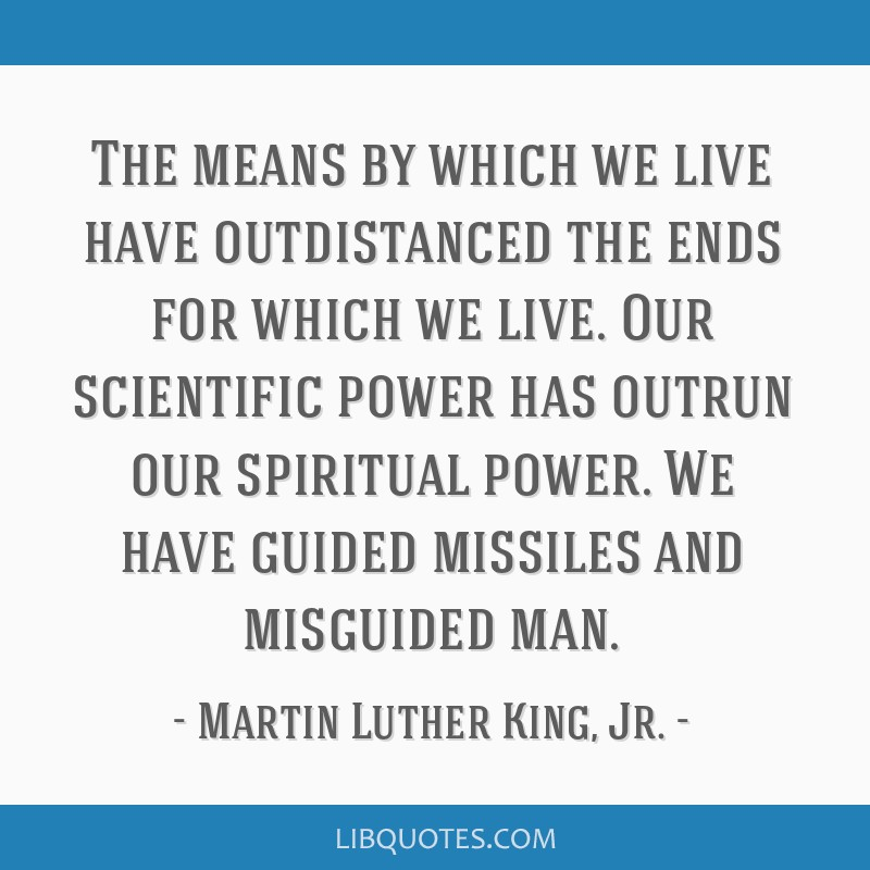 The means by which we live have outdistanced the ends for which we live. Our scientific power has outrun our spiritual power. We have guided missiles ...