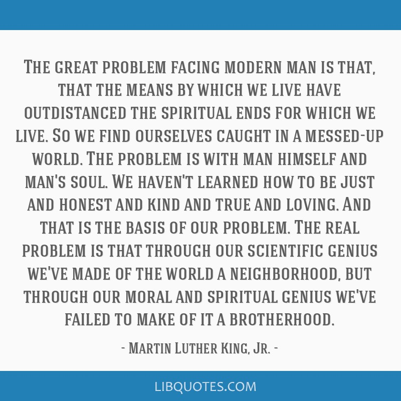 The great problem facing modern man is that, that the means by which we live have outdistanced the spiritual ends for which we live. So we find...