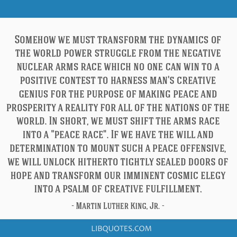 Somehow we must transform the dynamics of the world power struggle from the negative nuclear arms race which no one can win to a positive contest to...