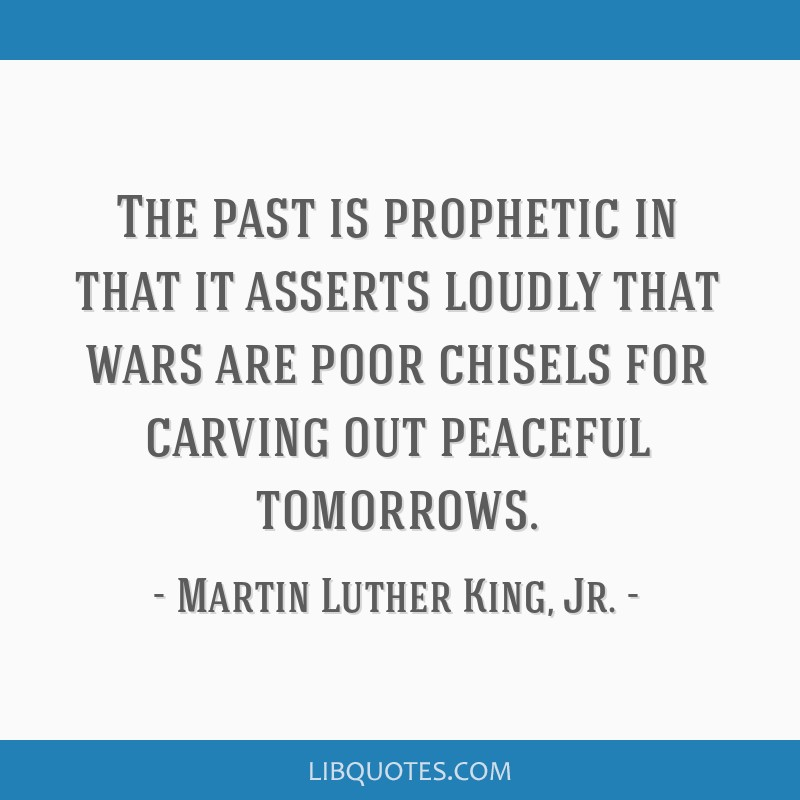 The past is prophetic in that it asserts loudly that wars are poor chisels for carving out peaceful tomorrows.