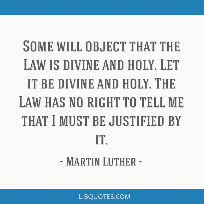 Some will object that the Law is divine and holy. Let it be divine and holy. The Law has no right to tell me that I must be justified by it.