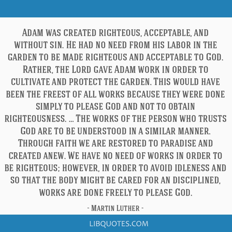 Adam was created righteous, acceptable, and without sin. He had no need from his labor in the garden to be made righteous and acceptable to God....