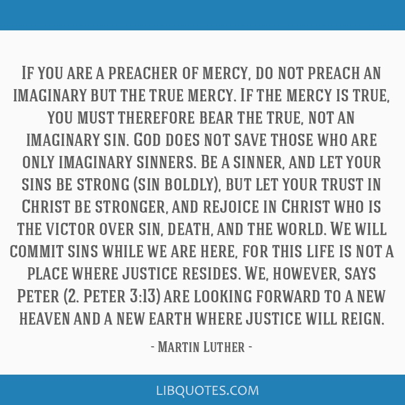 If you are a preacher of mercy, do not preach an imaginary but the true mercy. If the mercy is true, you must therefore bear the true, not an...