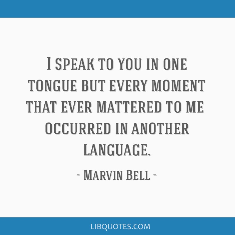 I speak to you in one tongue/ but every moment that ever mattered to me/ occurred in another language.
