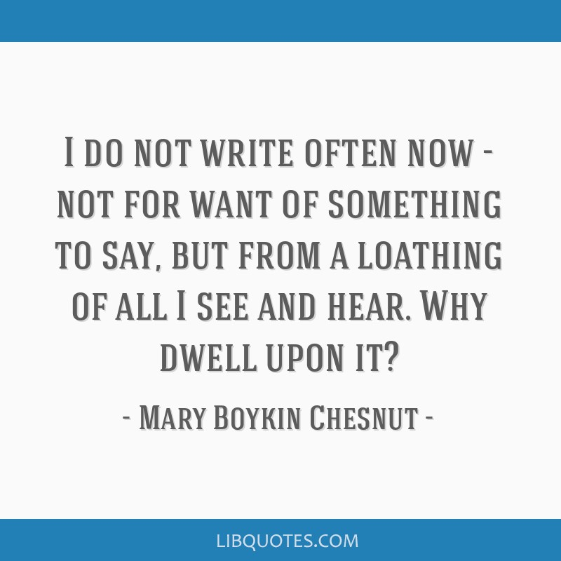 I do not write often now - not for want of something to say, but from a loathing of all I see and hear. Why dwell upon it?