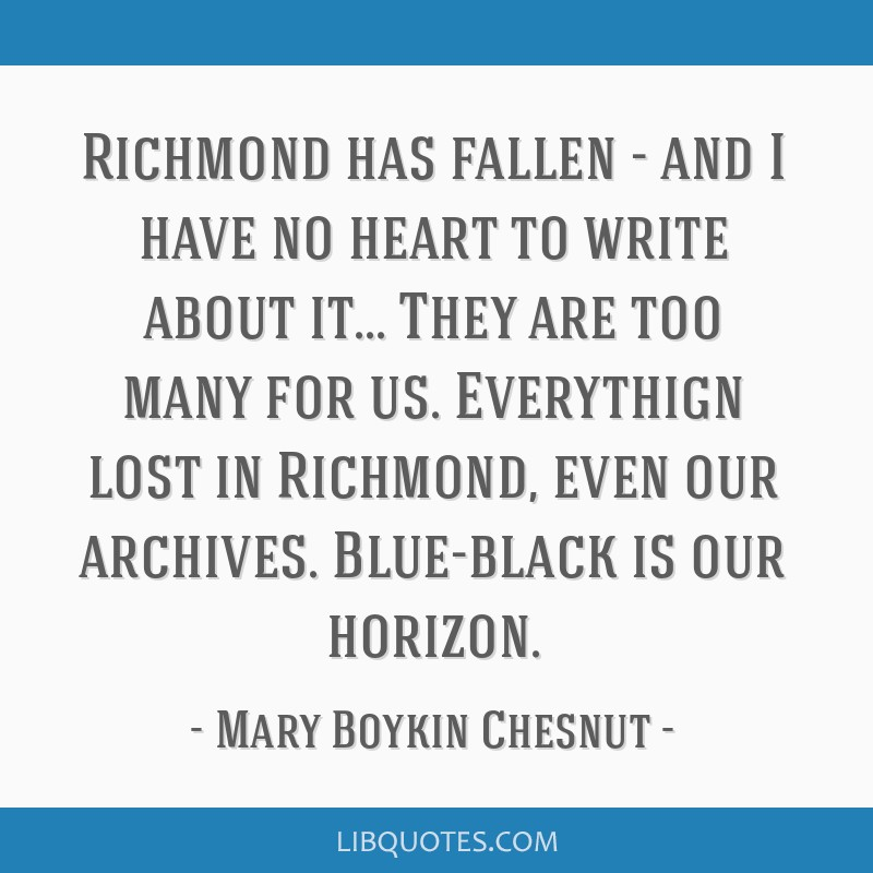 Richmond has fallen - and I have no heart to write about it... They are too many for us. Everythign lost in Richmond, even our archives. Blue-black...