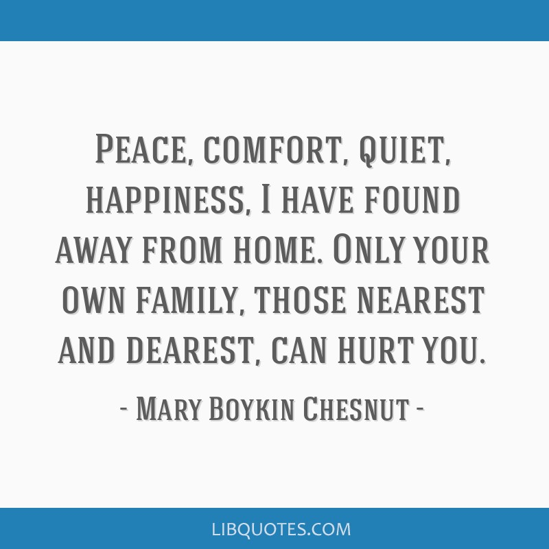 Peace, comfort, quiet, happiness, I have found away from home. Only your own family, those nearest and dearest, can hurt you.