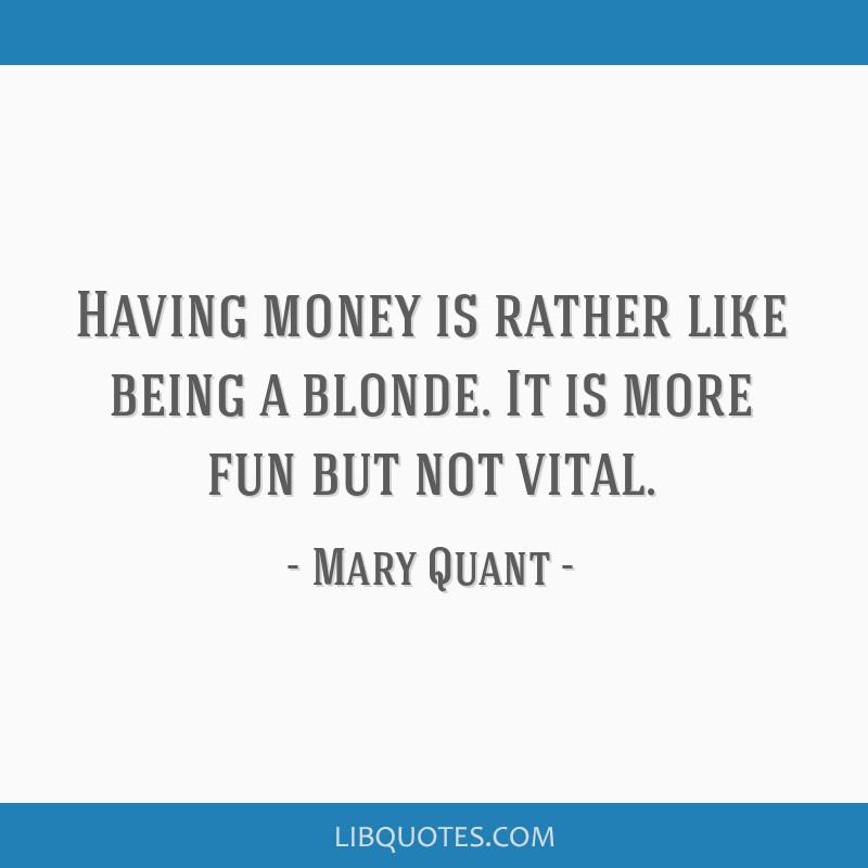 Having money is rather like being a blonde. It is more fun but not vital.