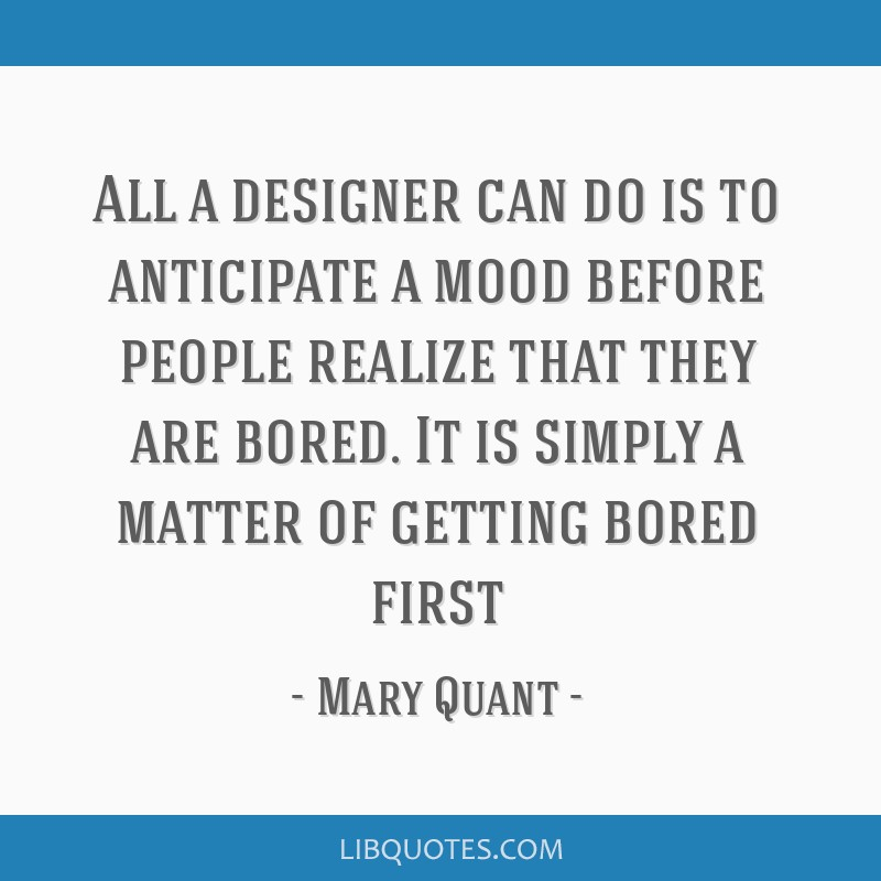All a designer can do is to anticipate a mood before people realize that they are bored. It is simply a matter of getting bored first