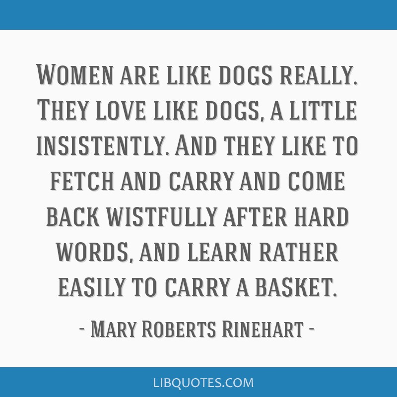Women are like dogs really. They love like dogs, a little insistently. And they like to fetch and carry and come back wistfully after hard words, and ...