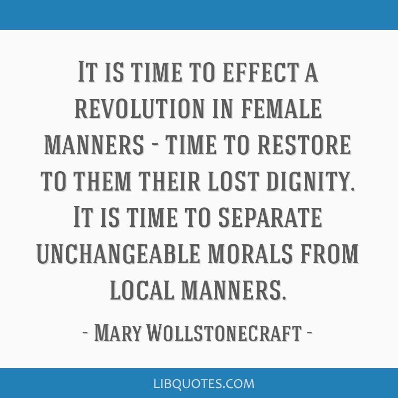 It is time to effect a revolution in female manners - time to restore to them their lost dignity. It is time to separate unchangeable morals from...